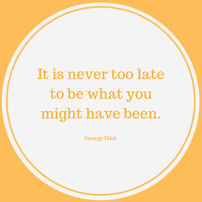 It is never too late to be what you might have been. – George Eliot