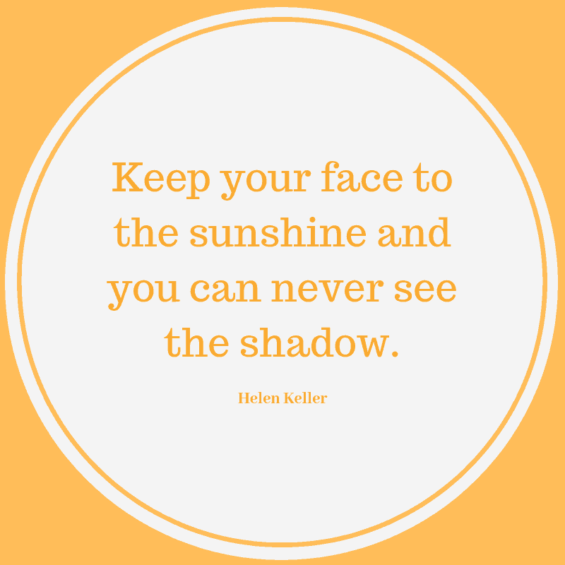 Keep your face to the sunshine and you can never see the shadow. – Helen Keller