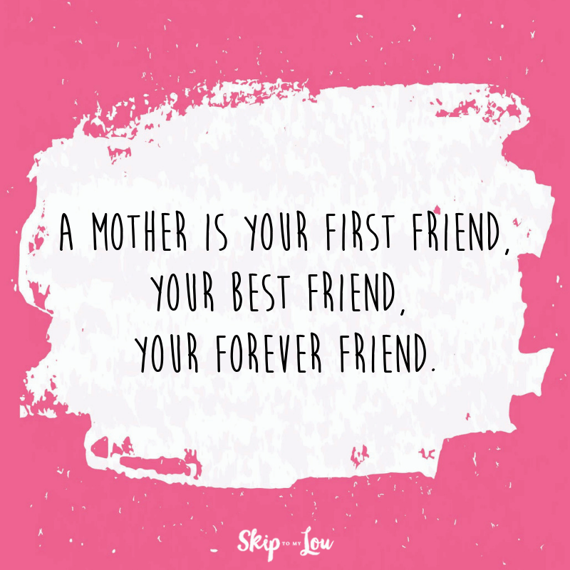A mother is your first friend, your best friend, your forever friend.