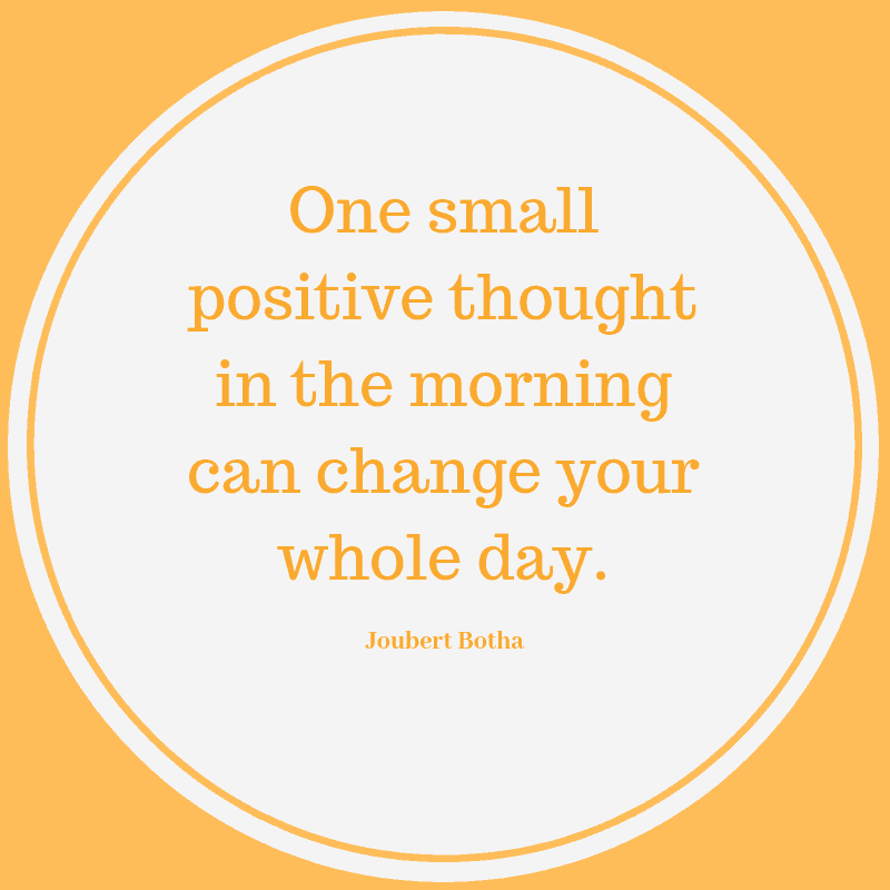One small positive thought in the morning can change your whole day. – Joubert Botha