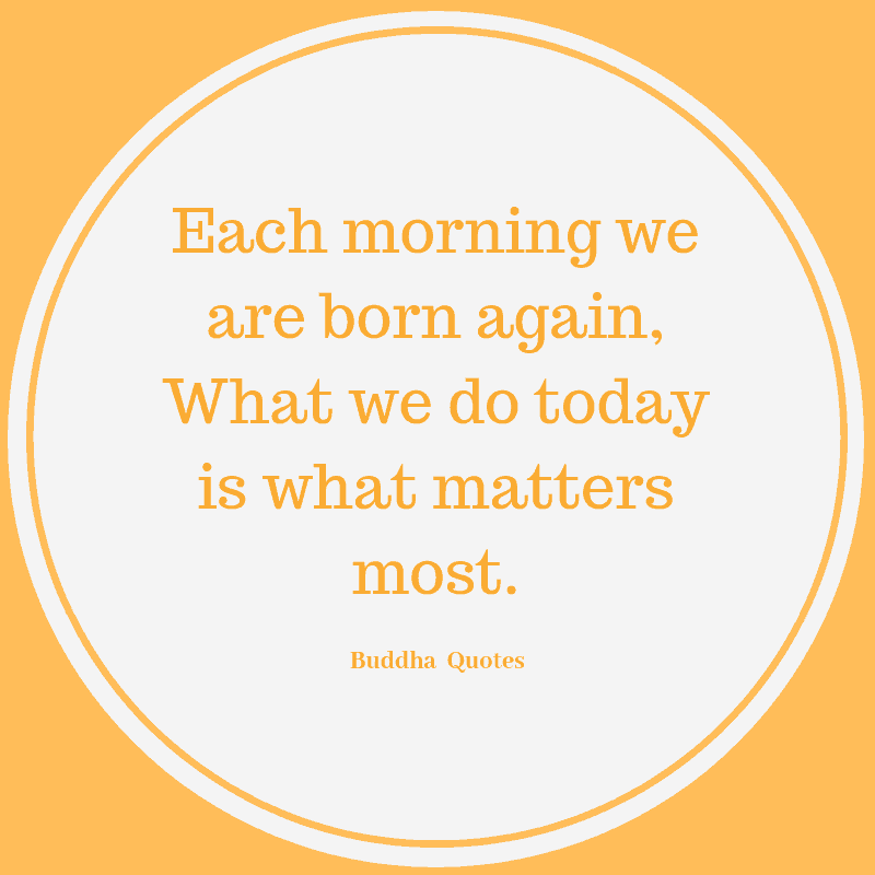Each morning we are born again, What we do today is what matters most. ― Buddha  Quotes