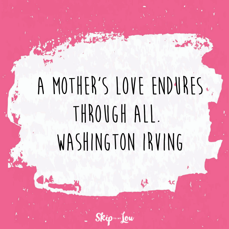 A mother's love endures through all. Washington Irving