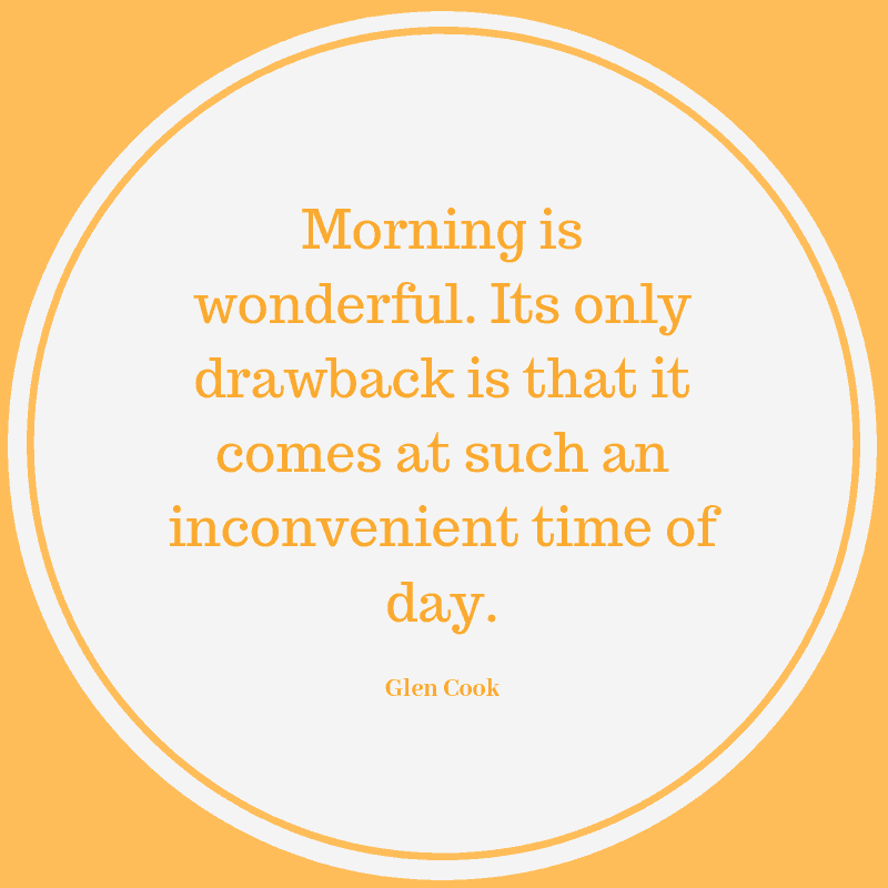 Morning is wonderful. Its only drawback is that it comes at such an inconvenient time of day. ― Glen Cook