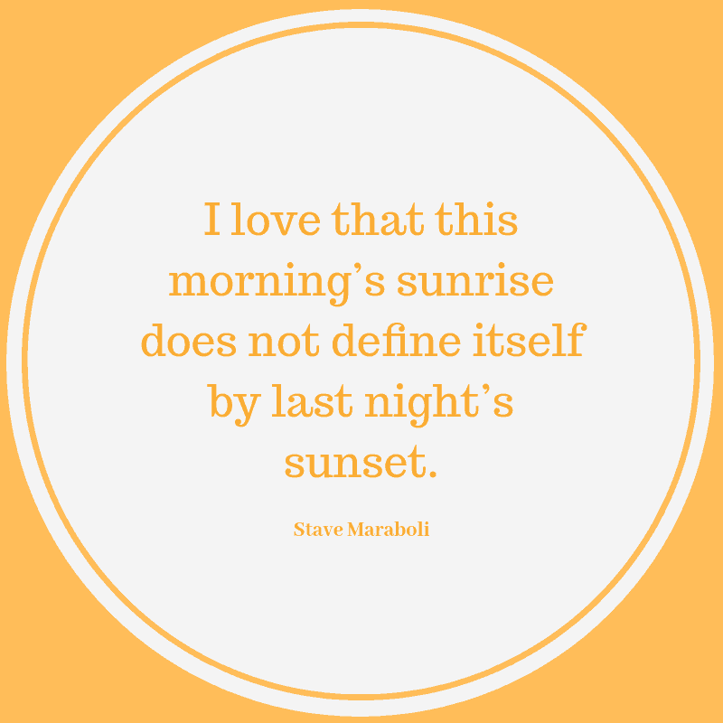I love that this morning's sunrise does not define itself by last night's sunset. ― Steve Maraboli