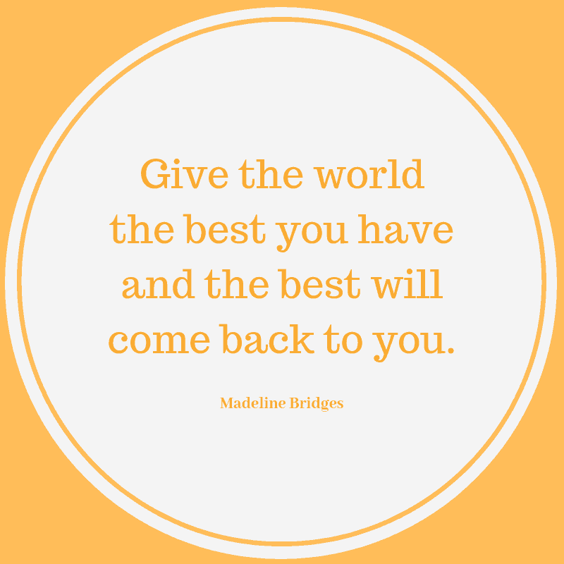 Give the world the best you have and the best will come back to you.  Madeline Bridges