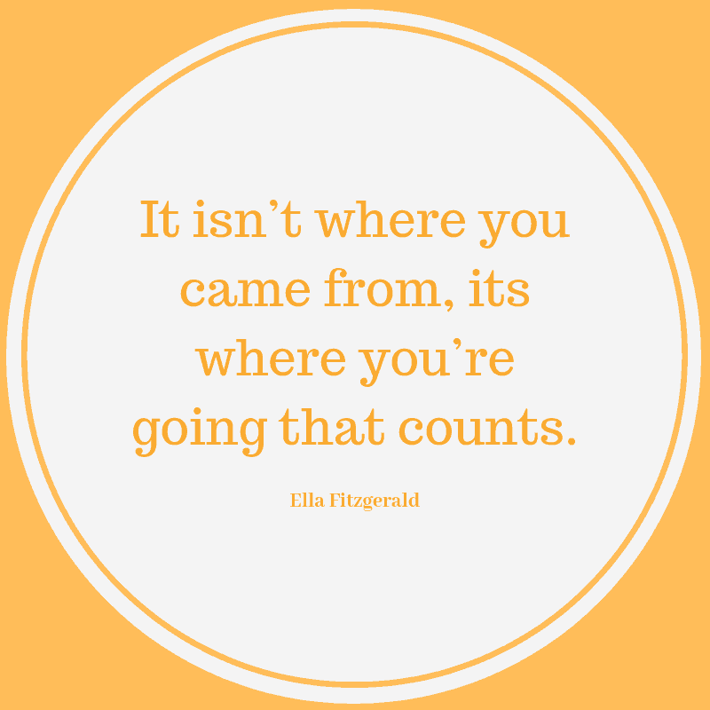 It isn't where you came from, its where you're going that counts. ―Ella Fitzgerald