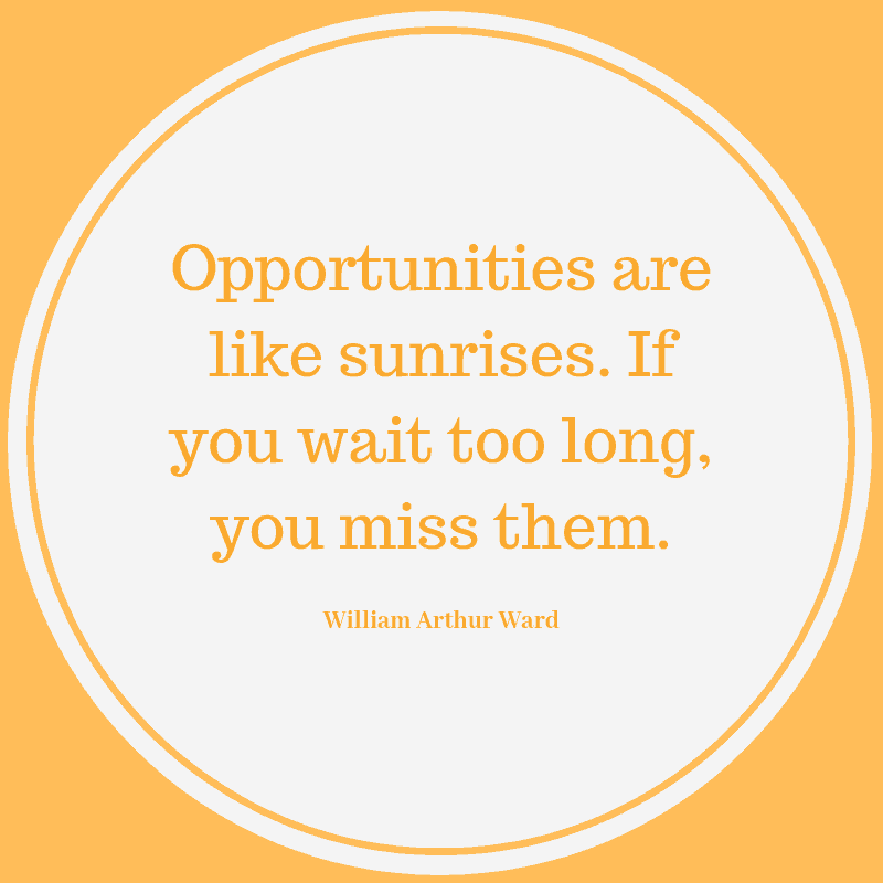 Opportunities are like sunrises. If you wait too long, you miss them. William Arthur Ward