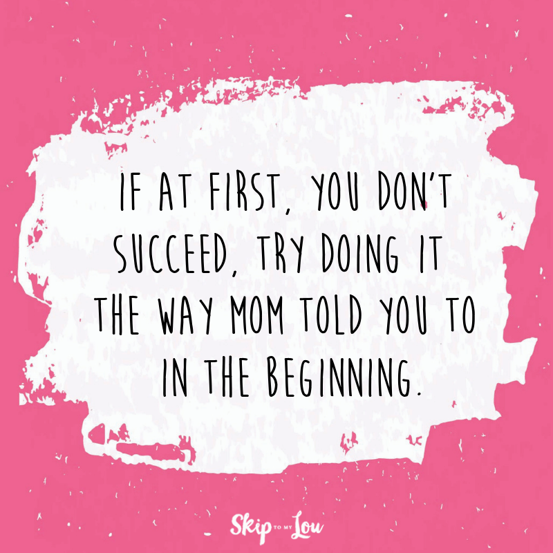 If at first, you don't succeed, try doing it the way mom told you to in the beginning.