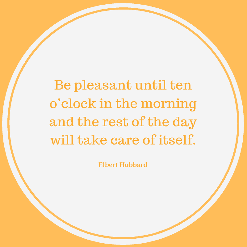 """Be pleasant until ten o'clock in the morning and the rest of the day will take care of itself."" Elbert Hubbard"