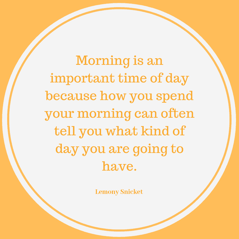 """Morning is an important time of day because how you spend your morning can often tell you what kind of day you are going to have."" - Lemony Snicket"