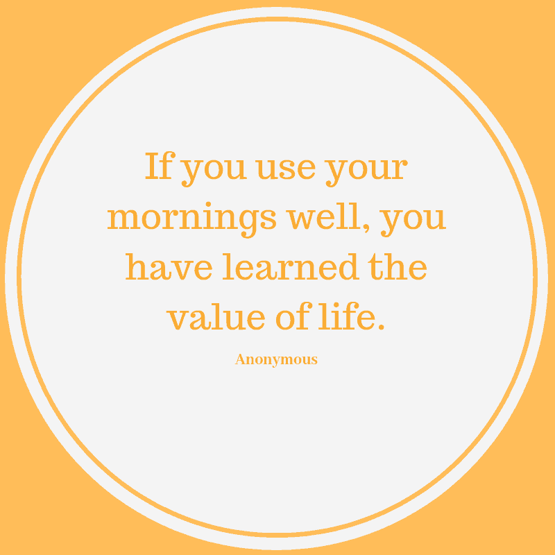 If you use your mornings well, you have learned the value of life. Anonomyous