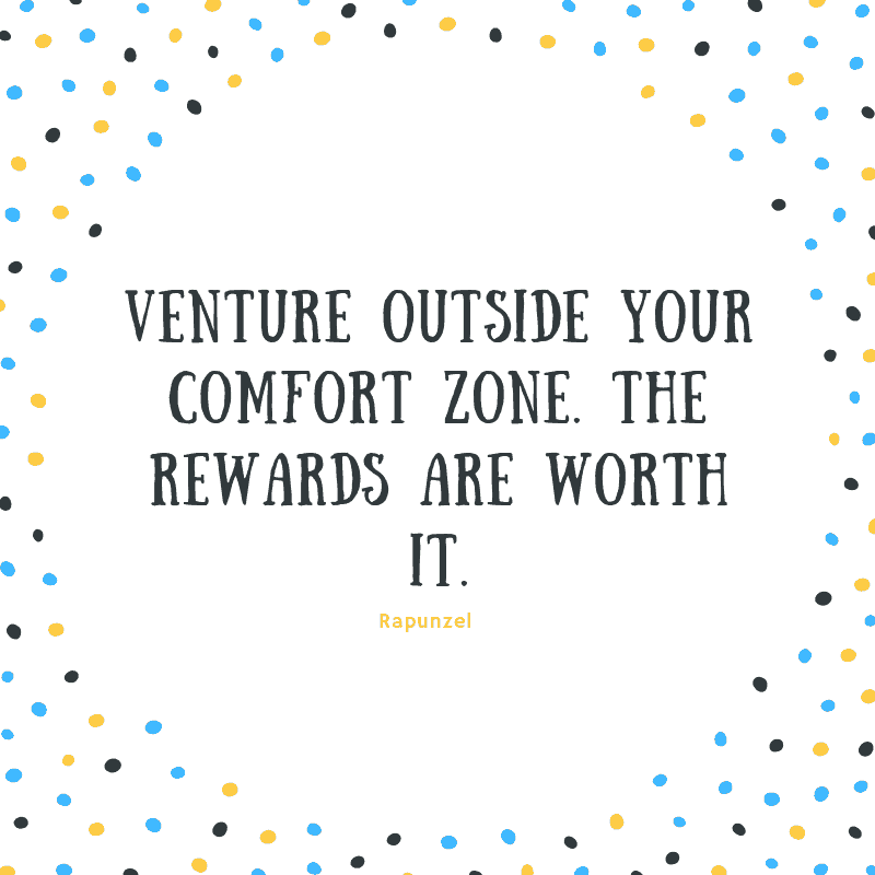 Venture outside your comfort zone. The rewards are worth it. —Rapunzel