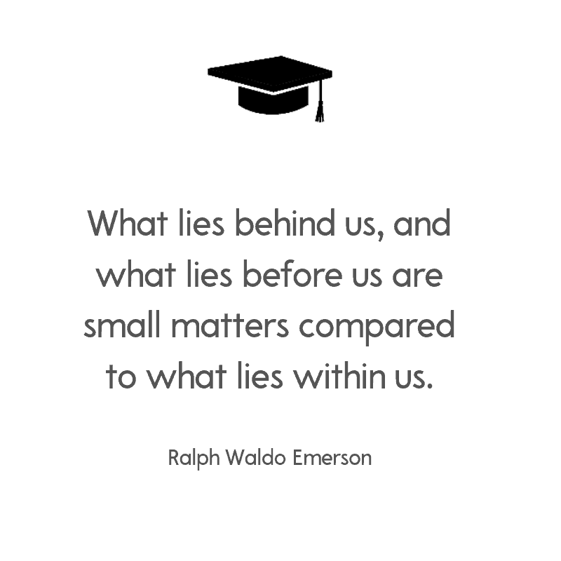 What lies behind us, and what lies before us are small matters compared to what lies within us. – Ralph Waldo Emerson