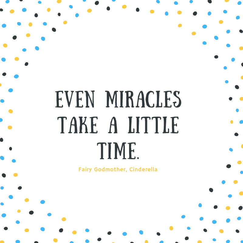 Even miracles take a little time. —Fairy Godmother, Cinderella