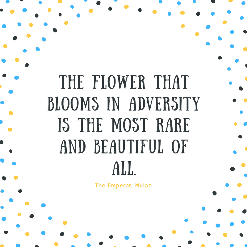 The flower that blooms in adversity is the most rare and beautiful of all.  —The Emperor, Mulan
