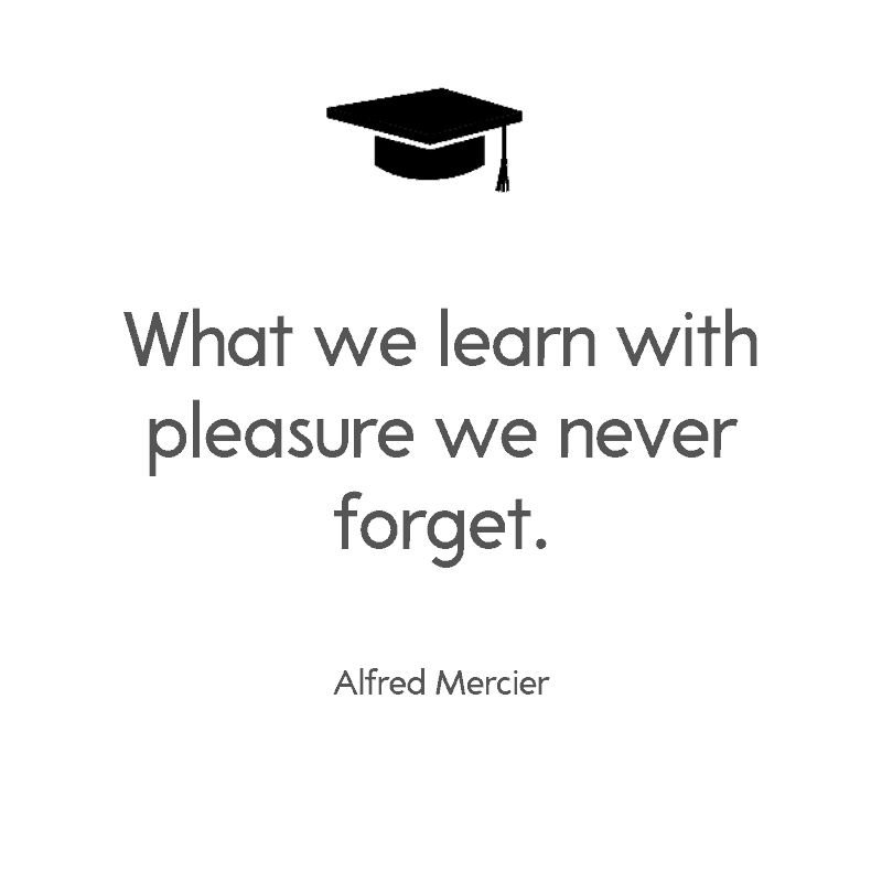 What we learn with pleasure we never forget. — Alfred Mercier