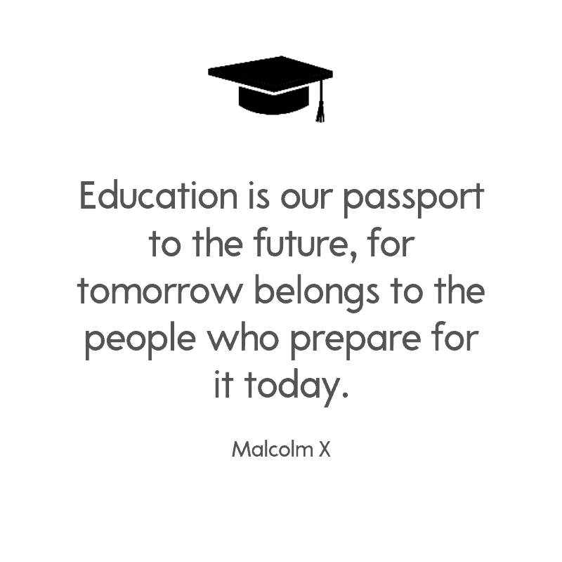Education is our passport to the future, for tomorrow belongs to the people who prepare for it today. — Malcolm X