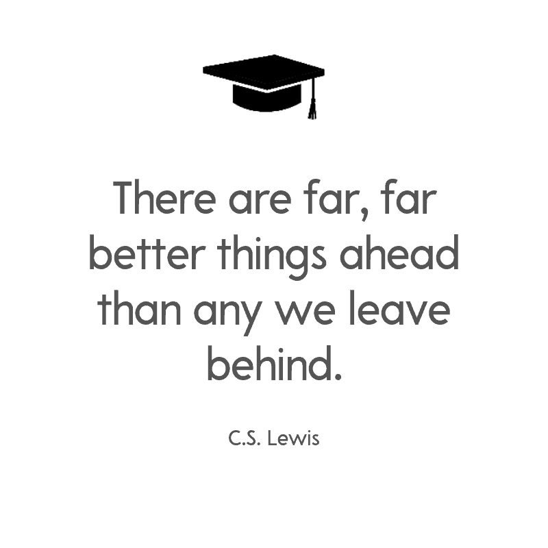 There are far, far better things ahead than any we leave behind. — C.S. Lewis