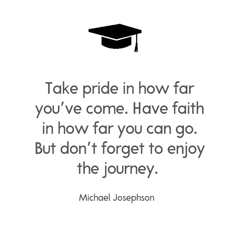 Take pride in how far you've come. Have faith in how far you can go. But don't forget to enjoy the journey. —Michael Josephson