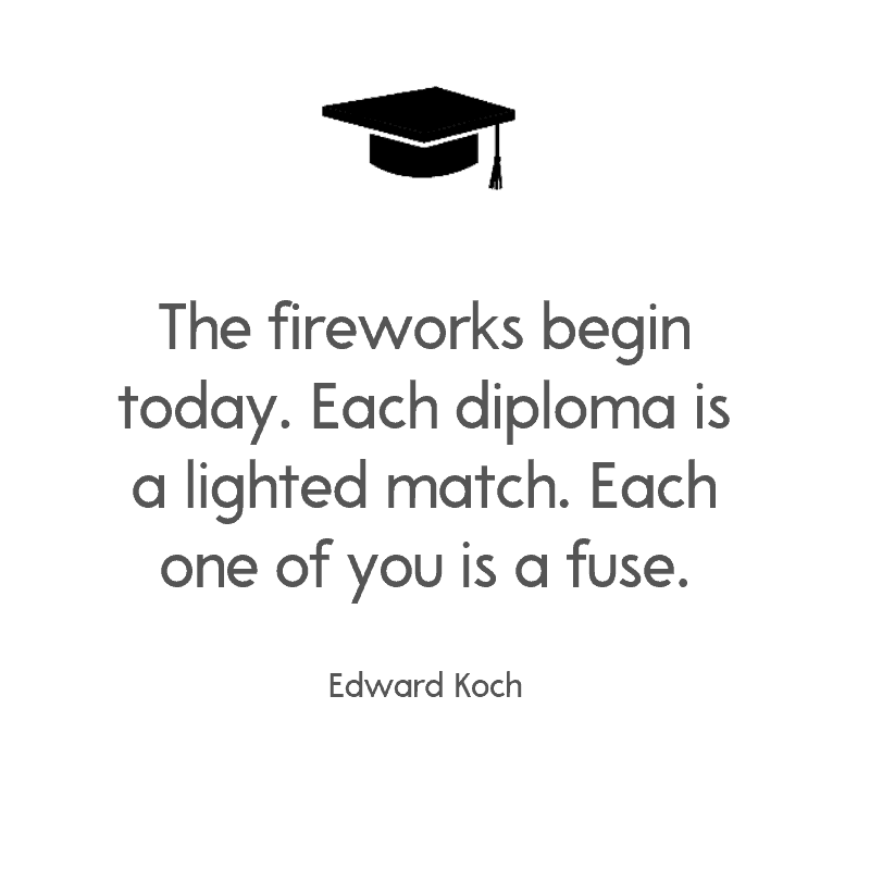 The fireworks begin today. Each diploma is a lighted match. Each one of you is a fuse. — Edward Koch