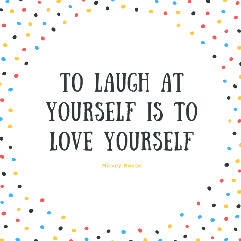 To laugh at yourself is to love yourself. – Mickey Mouse