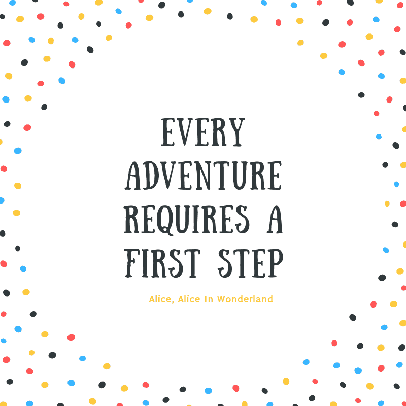Every adventure requires a first step. – Alice, Alice In Wonderland