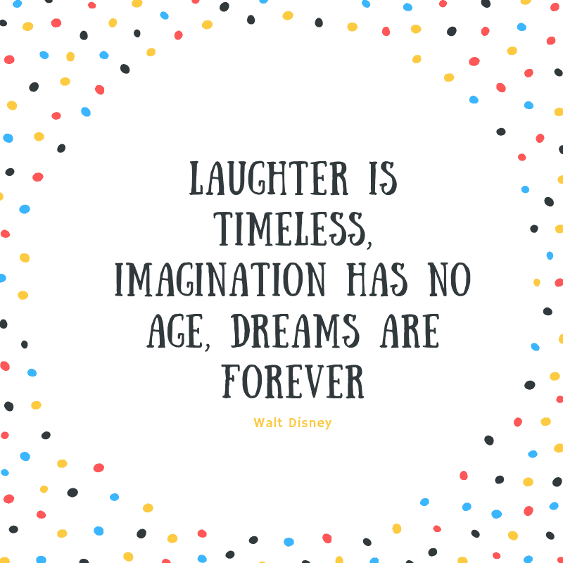 Laughter is timeless, imagination has no age, dreams are forever. —Walt Disney
