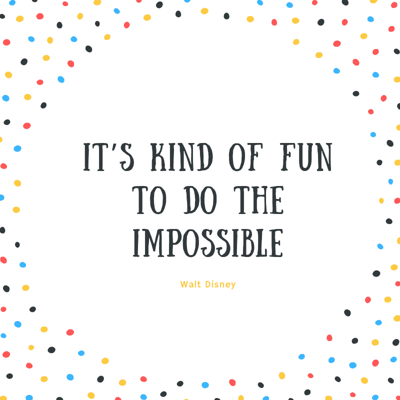 It's kind of fun to do the impossible. —Walt Disney