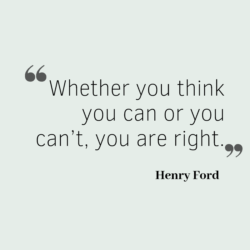 Whether you think you can or you can't, you are right. – Henry Ford