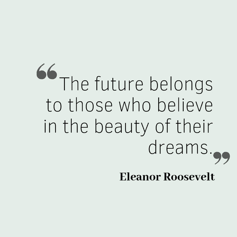 The future belongs to those who believe in the beauty of their dreams. – Eleanor Roosevelt