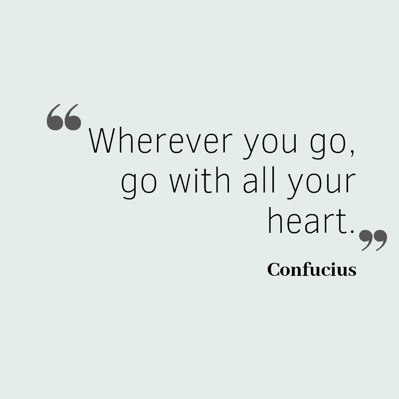 Wherever you go, go with all your heart. – Confucius