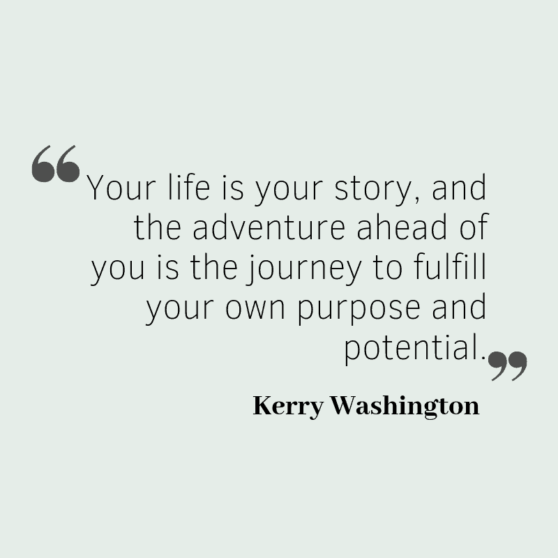 Your life is your story, and the adventure ahead of you is the journey to fulfill your own purpose and potential. – Kerry Washington