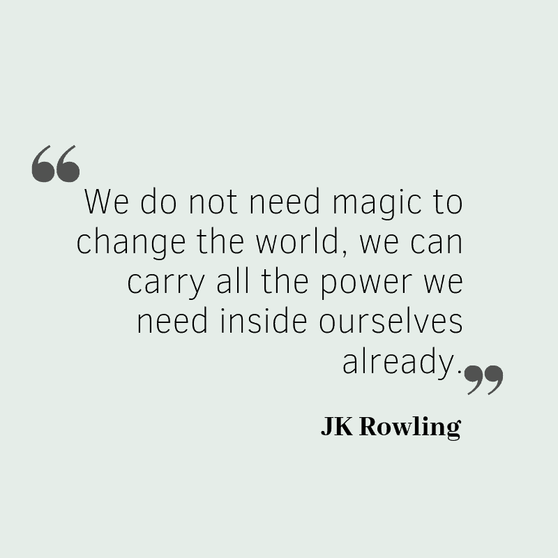 We do not need magic to change the world, we can carry all the power we need inside ourselves already. – JK Rowling