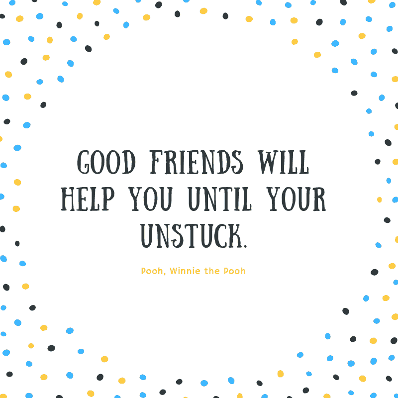 Good friends will help you until your unstuck. —Pooh, Winnie the Pooh