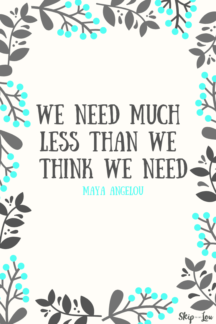 we need much less than we think we need Maya Angelou quote