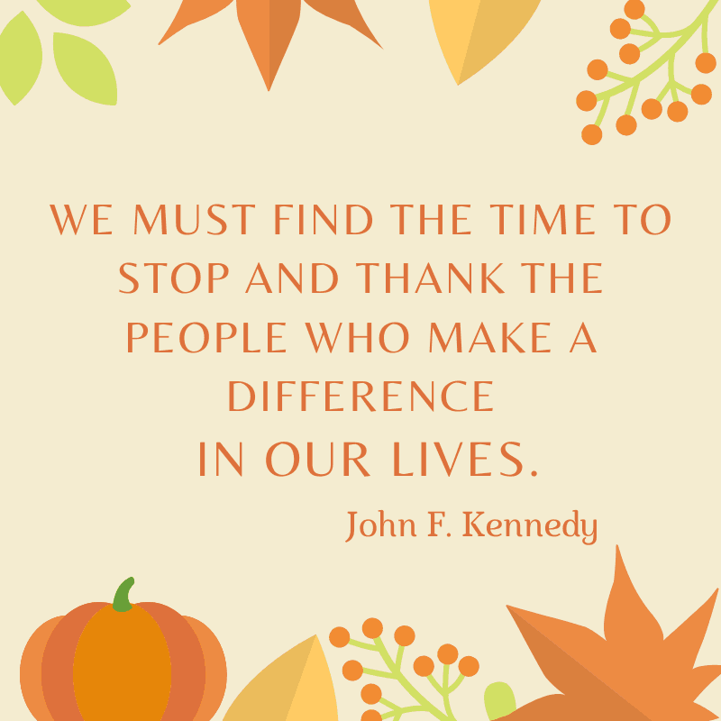 We must find the time to stop and thank the people who make a difference in our lives. John F. Kennedy