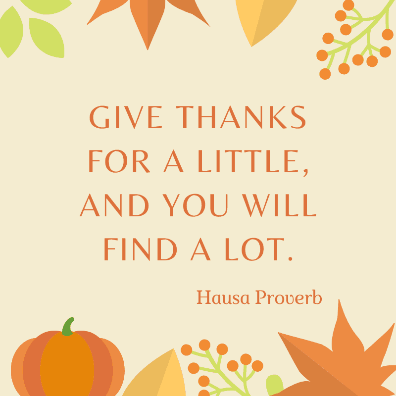 . Give thanks for a little, and you will find a lot. Hausa Proverb