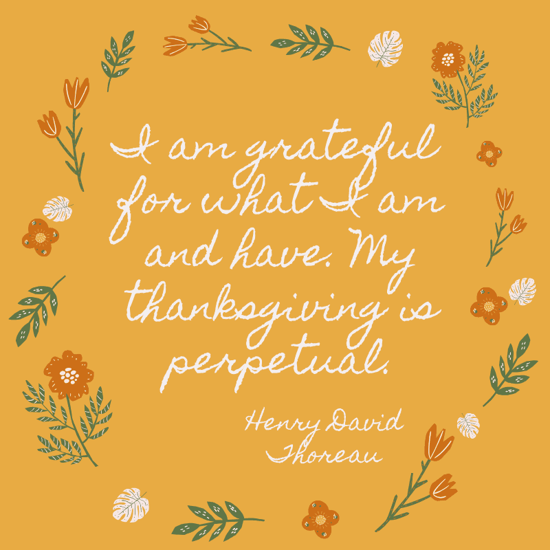 I am grateful for what I am and have. My thanksgiving is perpetual. Henry David Thoreau