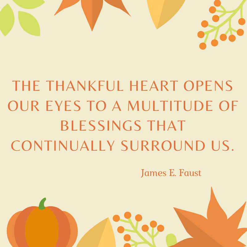 The thankful heart opens our eyes to a multitude of blessings that continually surround us. James E. Faust