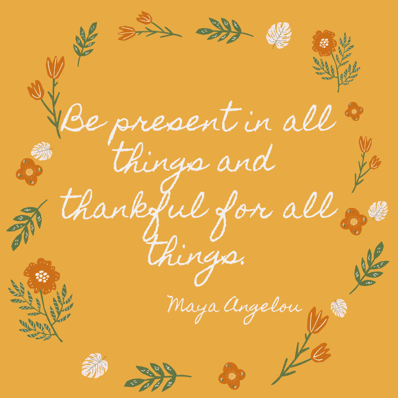 Be present in all things and thankful for all things. Maya Angelou