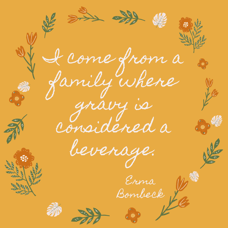 I come from a family where gravy is considered a beverage. Erma Bombeck