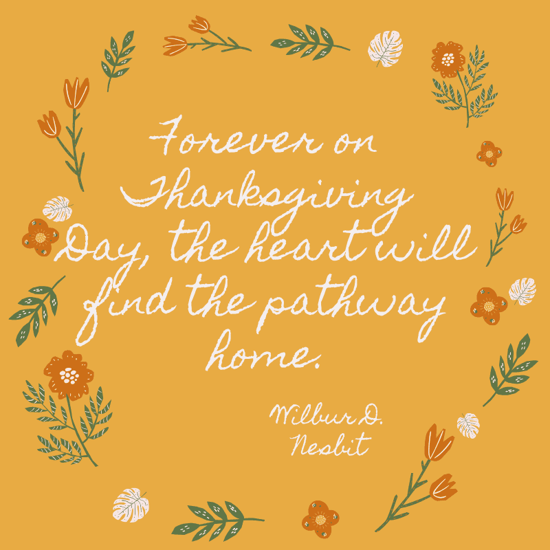 Forever on Thanksgiving Day, the heart will find the pathway home.Wilbur D. Nesbit
