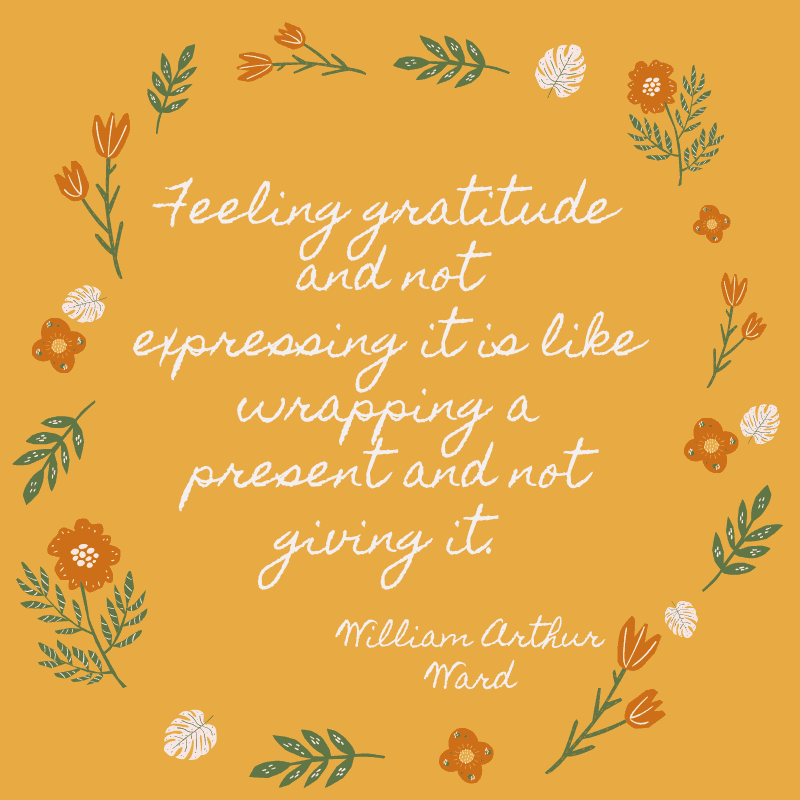Feeling gratitude and not expressing it is like wrapping a present and not giving it. William Arthur Ward