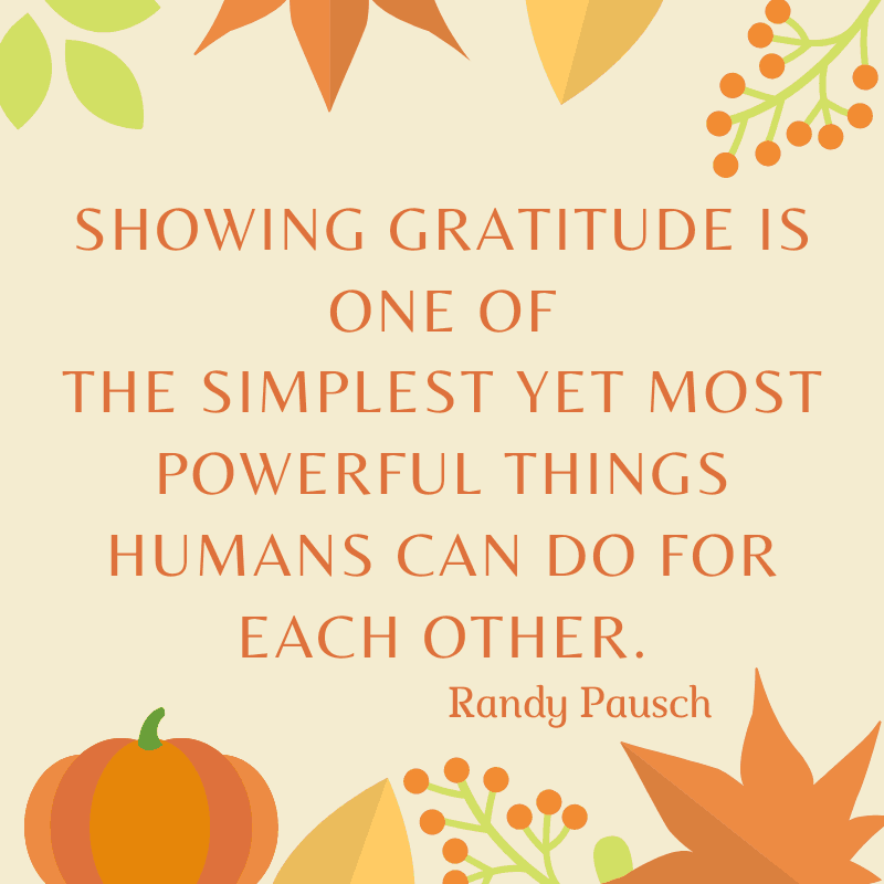 Showing gratitude is one of the simplest yet most powerful things humans can do for each other. Randy Pausch