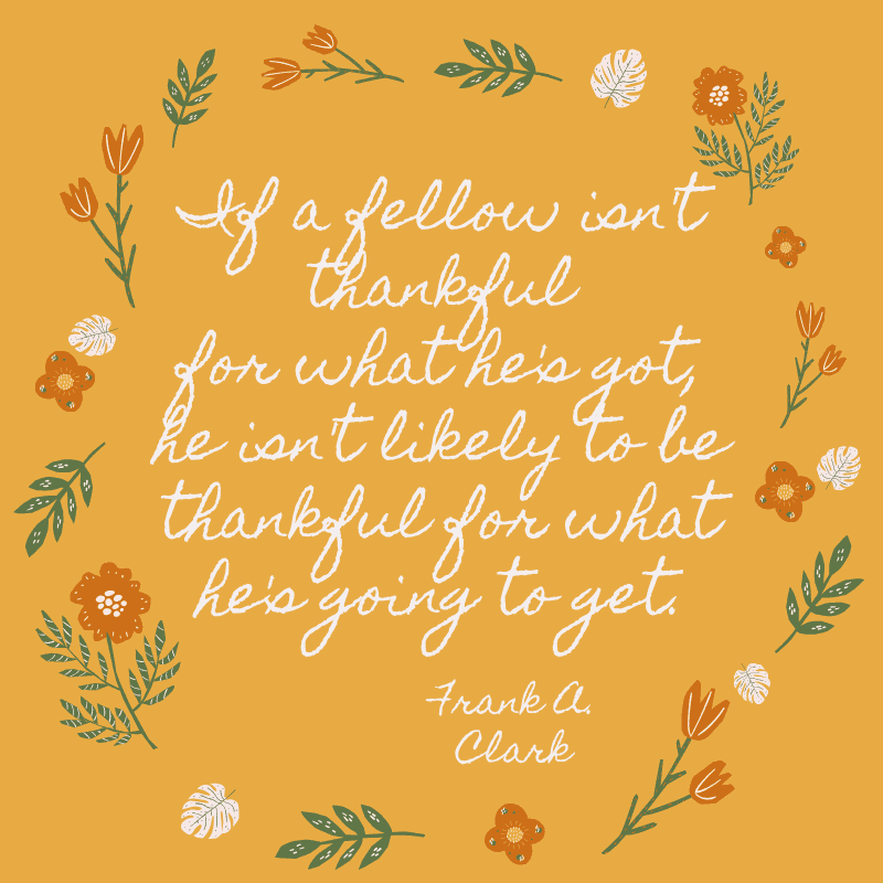 If a fellow isn't thankful for what he's got, he isn't likely to be thankful for what he's going to get.Frank A. Clark