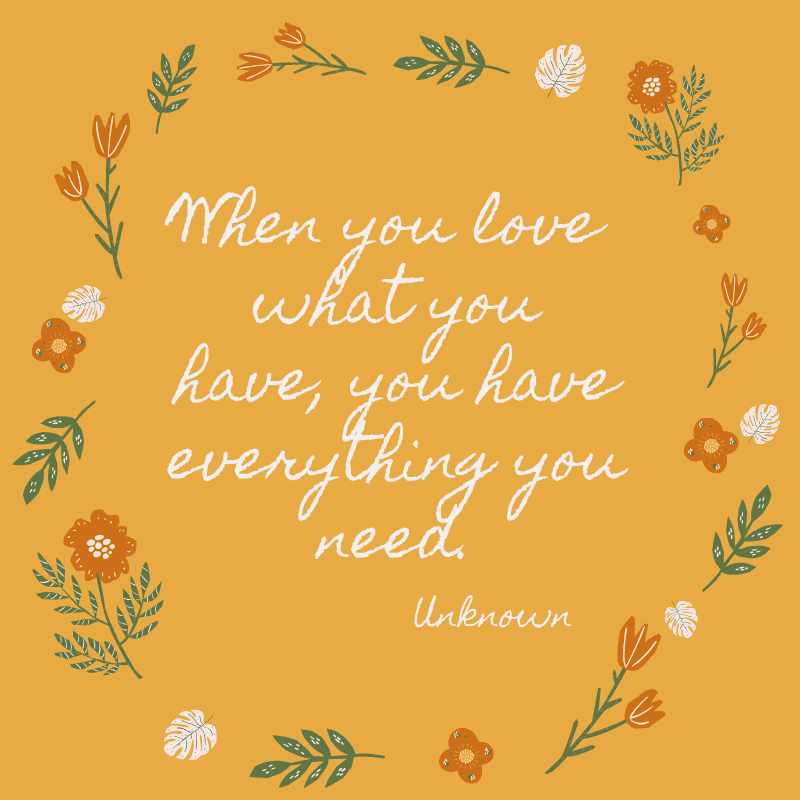 When you love what you have, you have everything you need. Unknown
