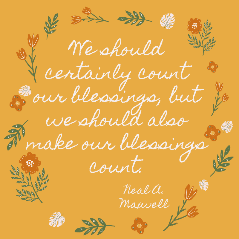 We should certainly count our blessings, but we should also make our blessings count. Neal A. Maxwell