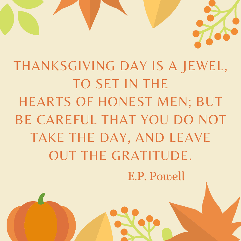 Thanksgiving day is a jewel, to set in the hearts of honest men; but be careful that you do not take the day, and leave out the gratitude. E.P. Powell