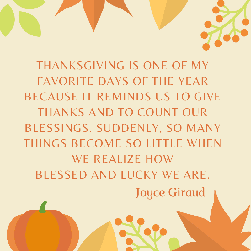 Thanksgiving is one of my favorite days of the year because it reminds us to give thanks and to count our blessings. Suddenly, so many things become so little when we realize how blessed and lucky we are. Joyce Giraud