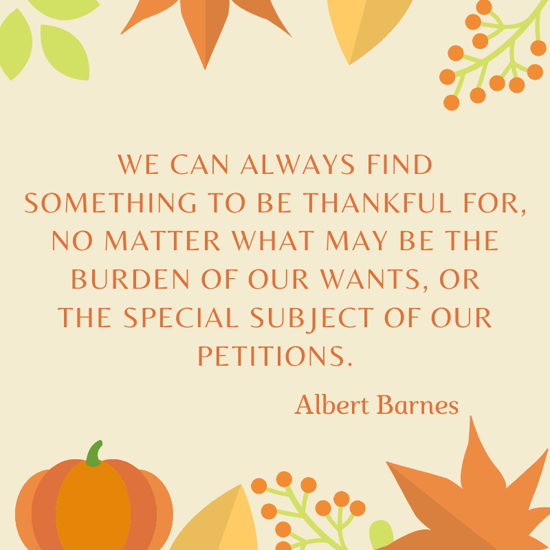 We can always find something to be thankful for, no matter what may be the burden of our wants, or the special subject of our petitions. Albert Barnes